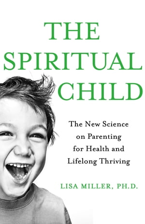 The Spiritual Child The New Science on Parenting for Health and Lifelong Thriving