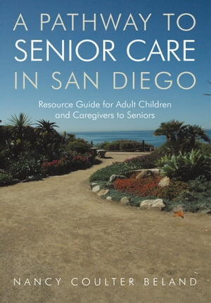 A Pathway to Senior Care in San Diego Resource Guide for Adult Children and Caregivers to Seniors