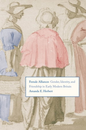 Female Alliances Gender,  Identity,  and Friendship in Early Modern Britain