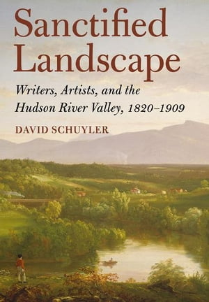Sanctified Landscape Writers,  Artists,  and the Hudson River Valley,  1820-1909