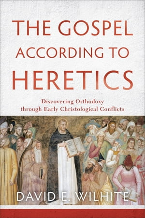 The Gospel according to Heretics Discovering Orthodoxy through Early Christological Conflicts
