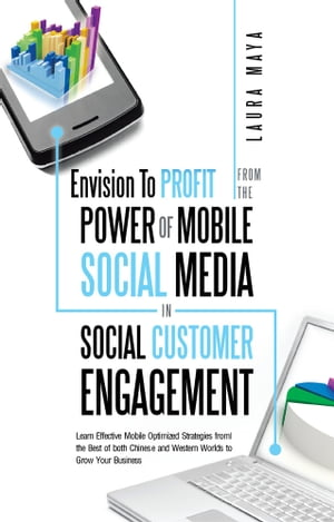 Envision To Profit from the Power of Mobile Social Media in Social Customer Engagement Learn Effective Mobile Optimized Strategies from the Best of bo