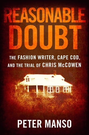 Reasonable Doubt The Fashion Writer,  Cape Cod,  and the Trial of Chris McCowen