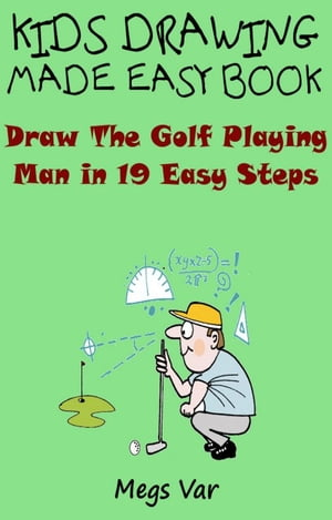 Kids Drawing Made Easy Book: Draw The Golf Playing Man In 19 Easy Steps