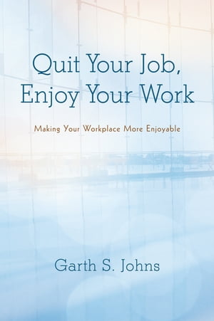 Quit Your Job,  Enjoy Your Work Making Your Workplace More Enjoyable