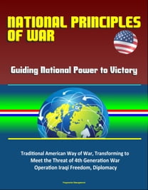 National Principles of War: Guiding National Power to Victory - Traditional American Way of War, Transforming to Meet the Threat of 4th Generation War, Operation Iraqi Freedom, Diplomacy