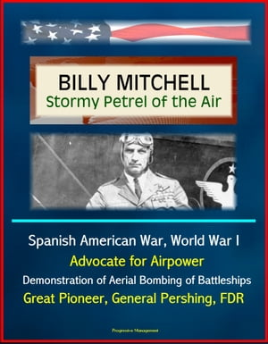 Billy Mitchell: Stormy Petrel of the Air - Spanish American War,  World War I,  Advocate for Airpower,  Demonstration of Aerial Bombing of Battleships,  G