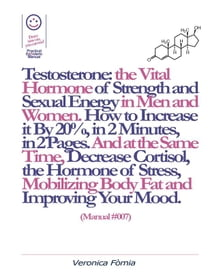 Testosterone: the Vital Hormone of Strength and Sexual Energy in Men and Women. How to Increase it by 20%, in 2 Minutes, in 2 Pages. (Manual #007)