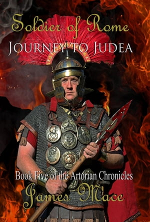 Soldier of Rome: Journey to Judea Book Five of the Artorian Chronicles