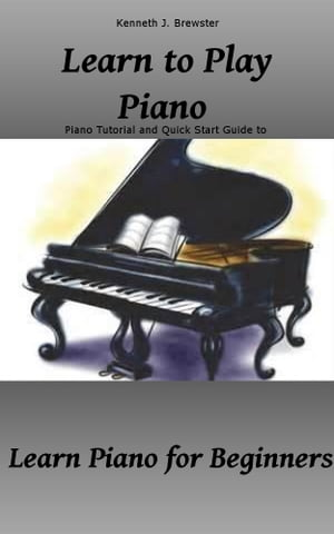 Learn to Play Piano: Piano Tutorial and Quick Start Guide Learn Piano for Beginners