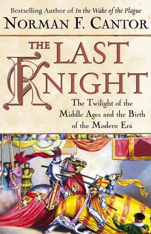 The Last Knight The Twilight of the Middle Ages and the Birth of t