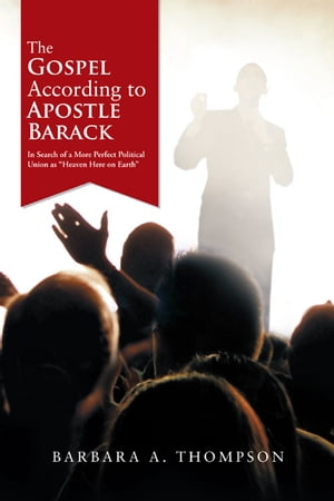 The Gospel According to Apostle Barack In Search of a More Perfect Political Union as ?Heaven Here on Earth?