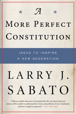 A More Perfect Constitution: Why the Constitution Must Be Revised: Ideas to Inspire a New Generation Why the Constitution Must Be Revised: Ideas to In