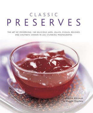 Classic Preserves 140 Delicious Jams,  Jellies,  Pickles,  Relishes and Chutneys Shown in 220 Stunning Photographs
