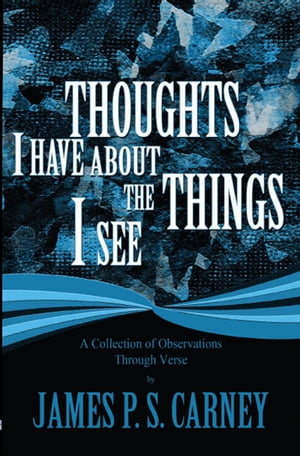 Thoughts I Have About the Things I See: A Collection of Observations Through Verse