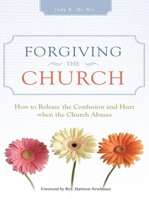 Forgiving the Church How to Release the Confusion and Hurt when the Church Abuses