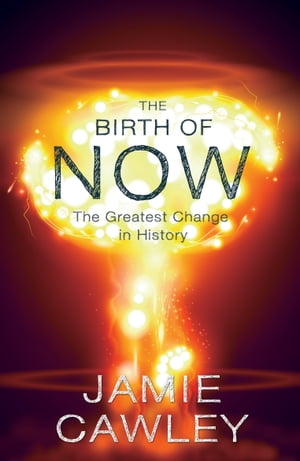 The Birth of Now The Cause and Effect of the Greatest Change in History