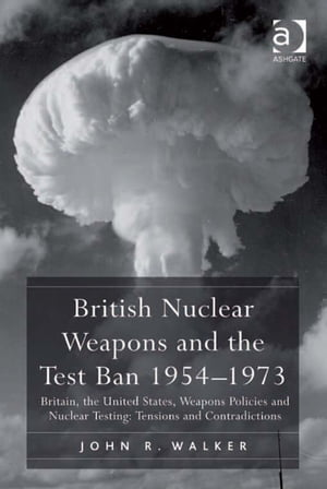 British Nuclear Weapons and the Test Ban 1954?1973 Britain,  the United States,  Weapons Policies and Nuclear Testing: Tensions and Contradictions