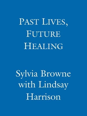 Past Lives,  Future Healing A psychic reveals how you can heal the present through exploring your past lives