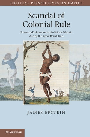 Scandal of Colonial Rule Power and Subversion in the British Atlantic during the Age of Revolution