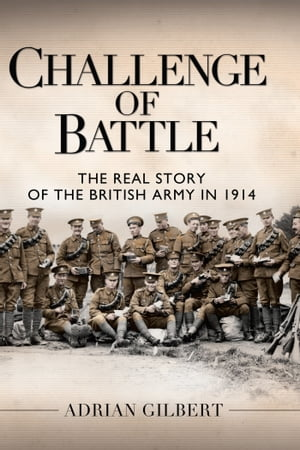 Challenge of Battle The Real Story of the British Army in 1914