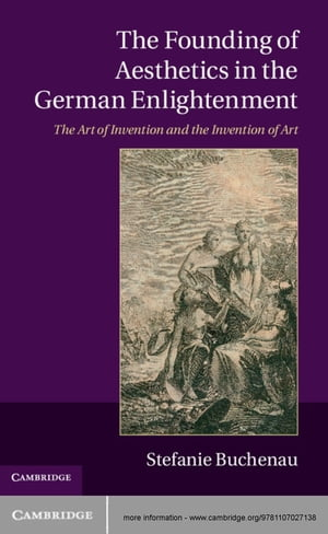 The Founding of Aesthetics in the German Enlightenment The Art of Invention and the Invention of Art