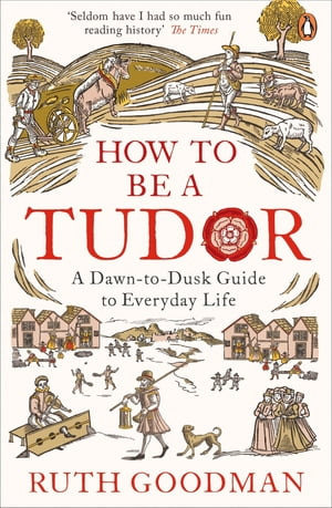 How to be a Tudor A Dawn-to-Dusk Guide to Everyday Life