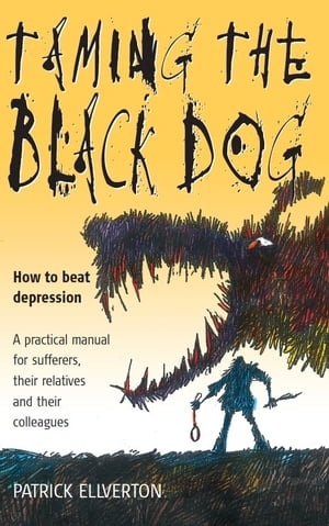 Taming The Black Dog How to Beat Depression - A Practical Manual for Sufferers,  Their Relatives and Colleagues