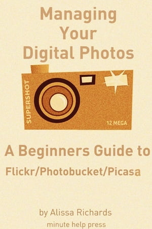 Managing Your Digital Photos: A Beginners Guide to Flickr, Photobucket, and Google Picasa
