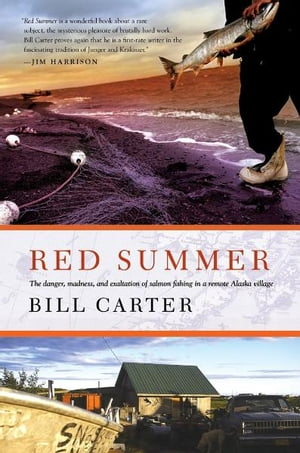 Red Summer The Danger,  Madness,  and Exaltation of Salmon Fishing in a Remote Alaskan Village