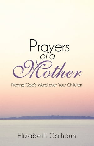 Prayers of a Mother Praying God?s Word over Your Children