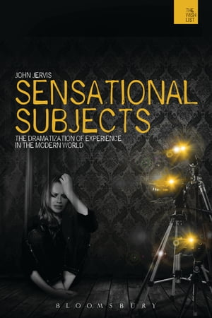 Sensational Subjects The Dramatization of Experience in the Modern World