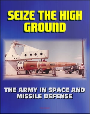 Seize the High Ground: The Army in Space and Missile Defense - NIKE-ZEUS,  Safeguard,  Ballistic Missile Defense,  Sentry,  Strategic Defense Initiative,