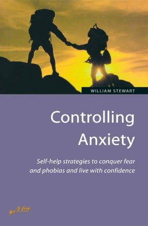 Controlling Anxiety How to master fears and phobias and start living with confidence