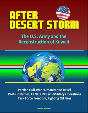 After Desert Storm: The U.S. Army and the Reconstruction of Kuwait - Persian Gulf War Humanitarian Relief,  Post-Hostilities,  CENTCOM Civil-Military Op