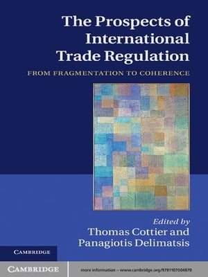 The Prospects of International Trade Regulation From Fragmentation to Coherence
