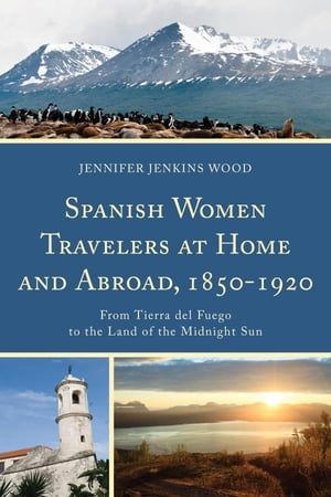 Spanish Women Travelers at Home and Abroad,  1850?1920 From Tierra del Fuego to the Land of the Midnight Sun