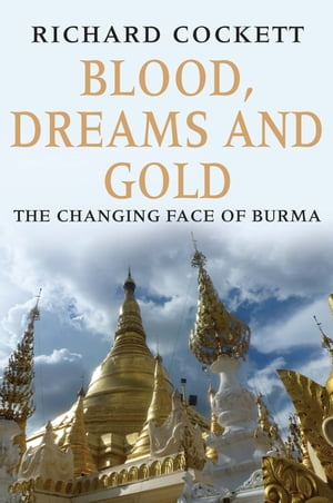 Blood, Dreams and Gold The Changing Face of Burma
