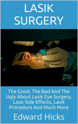 Lasik Surgery The Good,  The Bad And The Ugly About Lasik Eye Surgery,  Lasic Side Effects,  Lasik Procedure And Much More