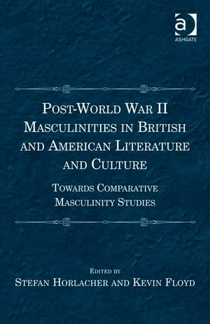 Post-World War II Masculinities in British and American Literature and Culture Towards Comparative Masculinity Studies