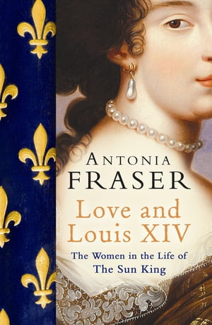 Love and Louis XIV The Women in the Life of the Sun King