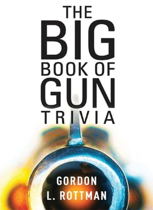 The Big Book of Gun Trivia Everything you want to know,  don?t want to know,  and don?t know you need to know