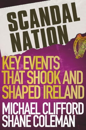 Scandal Nation Key Events that Shook and Shaped Ireland