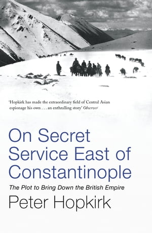 On Secret Service East of Constantinople The Plot to Bring Down the British Empire