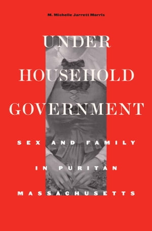 Under Household Government Sex and Family in Puritan Massachusetts