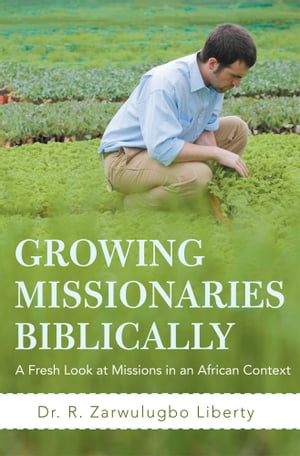 Growing Missionaries Biblically A Fresh Look at Missions in an African Context