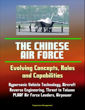 The Chinese Air Force: Evolving Concepts,  Roles,  and Capabilities - Hypersonic Vehicle Technology,  Aircraft,  Reverse Engineering,  Threat to Taiwan,  PL