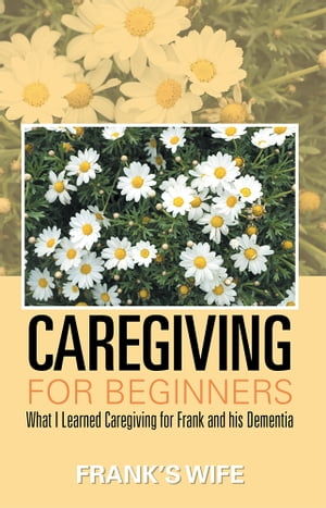 Caregiving for Beginners What I Learned Caregiving for Frank and his Dementia