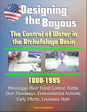 Designing the Bayous: The Control of Water in the Atchafalaya Basin - 1800-1995,  Mississippi River Flood Control,  Battle Over Floodways,  Environmental