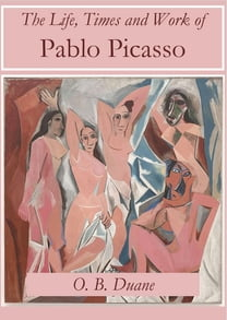 The Life, Times and Work of Pablo Picasso